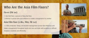 The film fixer, Terry Gordon, is south east asia's leading film and television fixer, location manager and production support consultant in asia. The Film Fixer, through Asia Film Fixers can provide film permits, production support, logistics, customs clearance, carnet management, transport and accommodation across asia. We work in Vietnam, Cambodia, Laos, Thailand, Myanmar, Turkey, UAE, Indonesia, Malaysia, Hong Kong, Singapore and Papua New Guinea. Contact asiafilmfixers.com for a local fixer in asia.